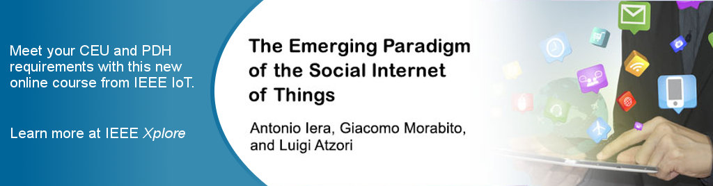 The Emerging Paradigm of the Social Internet of Things. Instructors: Antonio Iera, Giacomo Morabito, Luigi Atzori. Meet your CEU and PDH requirements with this new online course from IEEE IoT. Learn more at IEEE Xplore.