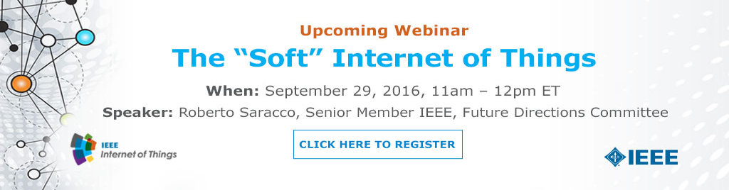 Upcoming Webinar: The Soft Internet of Things. Thursday, 29 September 2016 at 11:00am. Hosted by Roberto Saracco, Senior Member IEEE, Future Directions Committee.